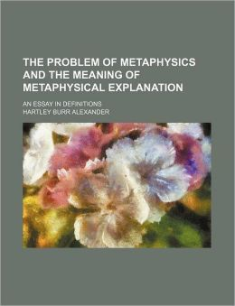 The Problem of Metaphysics and the Meaning of Metaphysical Explanation; An Essay in Definitions