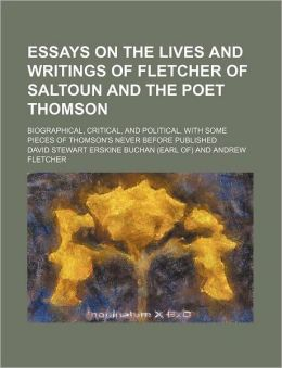 Essays on the Lives and Writings of Fletcher of Saltoun and the Poet Thomson; Biographical, Critical, and Political. with Some Pieces of Thomson's Nev