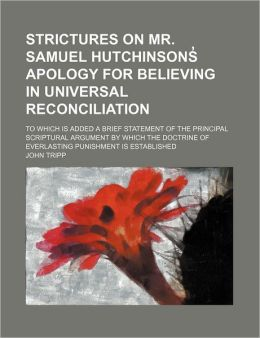 Strictures on Mr. Samuel Hutchinsons Apology for Believing in Universal Reconciliation; To Which Is Added a Brief Statement of the Principal Scriptura