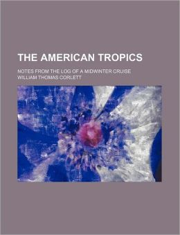 The American Tropics: Notes from the Log of a Midwinter Cruise William Thomas Corlett