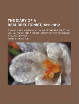 The Diary of a Resurrectionist, 1811-1812; To Which Are Added an Account of the Resurrection Men in London and a Short History of the Passing of the A