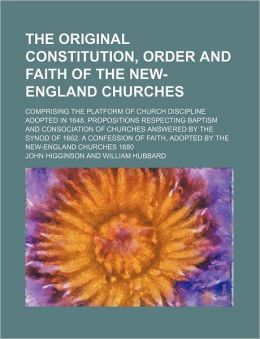 The Original Constitution, Order and Faith of the New-England Churches; Comprising the Platform of Church Discipline Adopted in 1648. Propositions Res
