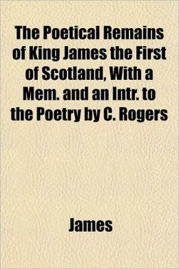 The Poetical Remains of King James the First of Scotland, with a Mem. and an Intr. to the Poetry by C. Rogers