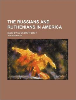 The Russians and Ruthenians in America; Bolsheviks or Brothers ?