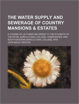 The Water Supply and Sewerage of Country Mansions & Estates; A Course of Lectures Delivered to the Students of the Royal Agricultural College, Cirence