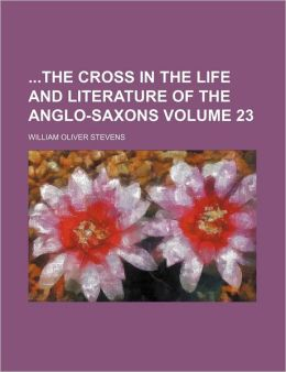 The Cross in the Life and Literature of the Anglo-Saxons Volume 23