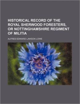 Historical Record of the Royal Sherwood Foresters, or Nottinghamshire Regiment of Militia