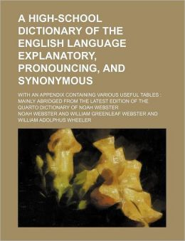 A High-School Dictionary of the English Language Explanatory, Pronouncing, and Synonymous; With an Appendix Containing Various Useful Tables Mainly