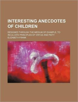 Interesting Anecdotes of Children; Designed Through the Medium of Example, to Inculcate Principles of Virtue and Piety
