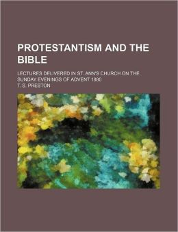 Protestantism and the Bible; Lectures Delivered in St. Ann's Church on the Sunday Evenings of Advent 1880