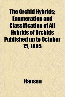 The Orchid Hybrids; Enumeration and Classification of All Hybrids of Orchids Published Up to October 15, 1895