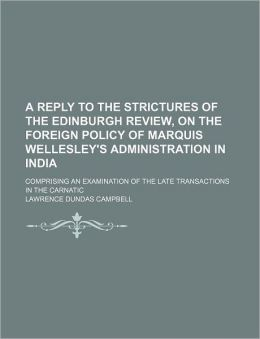 A Reply to the Strictures of the Edinburgh Review, on the Foreign Policy of Marquis Wellesley's Administration in India; Comprising an Examination o