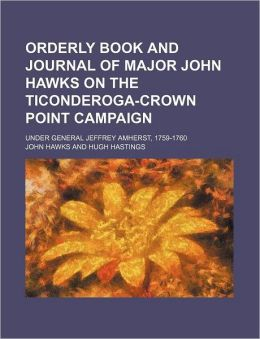 Orderly Book and Journal of Major John Hawks on the Ticonderoga-Crown Point Campaign; Under General Jeffrey Amherst, 1759-1760