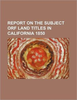 Report on the Subject Orf Land Titles in California 1850