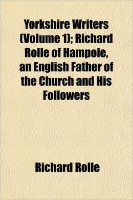 Yorkshire Writers (Volume 1); Richard Rolle of Hampole, an English Father of the Church and His Followers