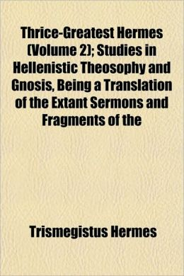 Thrice-Greatest Hermes (Volume 2); Studies in Hellenistic Theosophy and Gnosis, Being a Translation of the Extant Sermons and Fragments of the