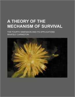 A Theory of the Mechanism of Survival; The Fourth Dimension and Its Applications