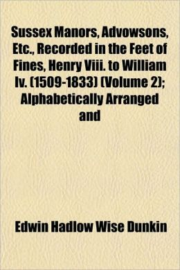 Sussex Manors, Advowsons, Etc., Recorded in the Feet of Fines, Henry VIII. to William IV. (1509-1833) (Volume 2); Alphabetically Arranged and