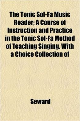 The Tonic Sol-Fa Music Reader; A Course of Instruction and Practice in the Tonic Sol-Fa Method of Teaching Singing, with a Choice Collection of
