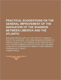 Practical Suggestions on the General Improvement of the Navigation of the Shannon Between Limerick and the Atlantic; And More Particularly of That Par