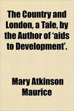 The Country and London, a Tale, by the Author of 'Aids to Development'