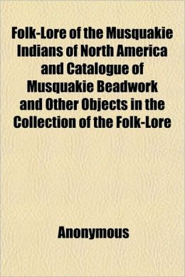 Folk-Lore of the Musquakie Indians of North America and Catalogue of Musquakie Beadwork and Other Objects in the Collection of the Folk-Lore Society (