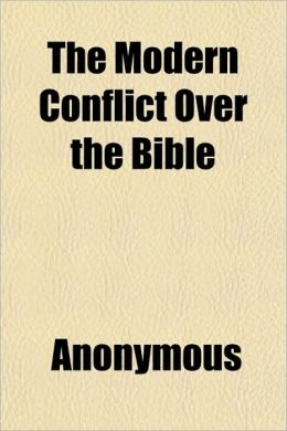 The Modern Conflict Over the Bible; In Synthesis and Comparison