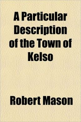 A Particular Description of the Town of Kelso; With a Plain and Undisguised Account of Its Admirable and Delightful Situation. by Ebenezer Lazarus