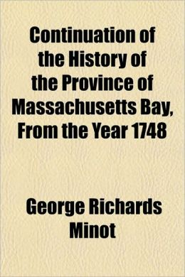 Continuation of the History of the Province of Massachusetts Bay, from the Year 1748; With an Introductory Sketch of Events from Its Original Settleme