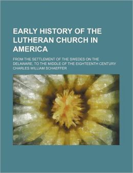 Early History Of The Lutheran Church In America; From The Settlement Of The Swedes On The Delaware, To The Middle Of The Eighteenth Century