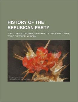 History of the Repubican Party; What It Has Stood For, and What It Stands for To-Day