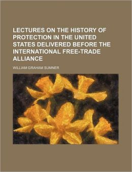 Lectures on the History of Protection in the United States Delivered Before the International Free-Trade Alliance
