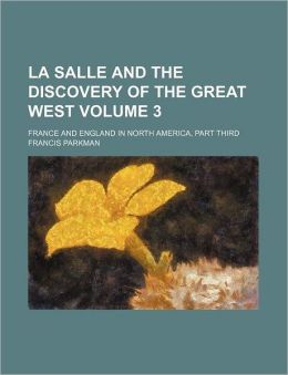 La Salle And The Discovery Of The Great West (Volume 3)