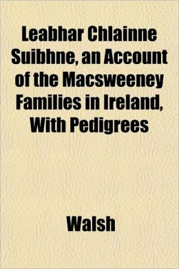 Leabhar Chlainne Suibhne, an Account of the Macsweeney Families in Ireland, with Pedigrees