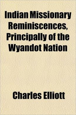 Indian Missionary Reminiscences, Principally of the Wyandot Nation; In Which Is Exhibited the Efficacy of the Gospel in Elevating Ignorant and Savage