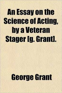 An Essay on the Science of Acting, by a Veteran Stager [G. Grant].