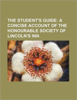 The Student's Guide; A Concise Account of the Honourable Society of Lincoln's Inn