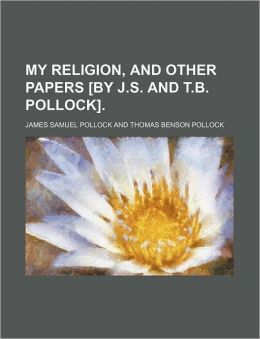 My Religion, and Other Papers [By J.S. and T.B. Pollock].
