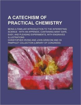 A Catechism of Practical Chemistry; Being a Familiar Introduction to the Interesting Science with an Appendix, Containing Many Safe, Easy, and Pleas