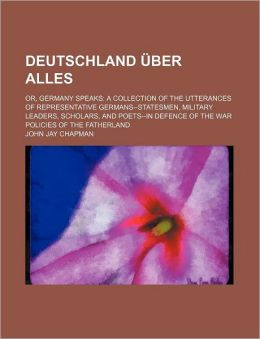 Deutschland Uber Alles; Or, Germany Speaks a Collection of the Utterances of Representative Germans--Statesmen, Military Leaders, Scholars, and Poets-