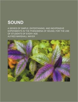 Sound; A Series of Simple, Entertaining, and Inexpensive Experiments in the Phenomena of Sound, for the Use of Students of Every Age