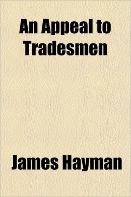An Appeal to Tradesmen, Relating to Sundry Abuses Deeply Affecting Their Interests; With Practical Remedies to Which Is Added, Important Suggestions