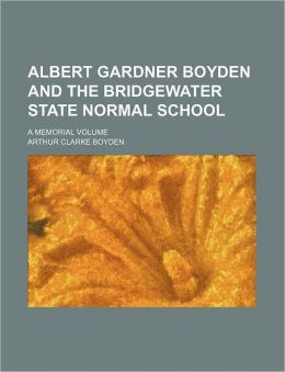 Albert Gardner Boyden and the Bridgewater State Normal School; A Memorial Volume