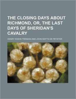 The Closing Days about Richmond, Or, the Last Days of Sheridan's Cavalry