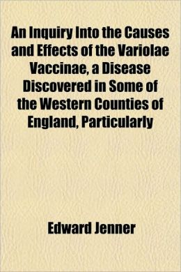 An Inquiry into the Causes and Effects of the Variolae Vaccinae, a Disease Discovered in Some of the Western Counties of England, Particularly
