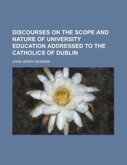 Discourses on the Scope and Nature of University Education Addressed to the Catholics of Dublin