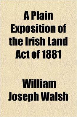 A Plain Exposition of the Irish Land Act of 1881