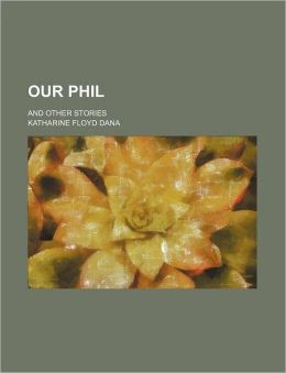 Our Phil; And Other Stories