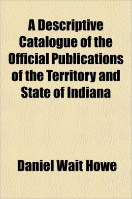 A Descriptive Catalogue of the Official Publications of the Territory and State of Indian