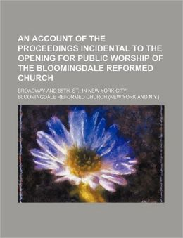 An Account of the Proceedings Incidental to the Opening for Public Worship of the Bloomingdale Reformed Church